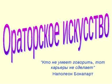 """""""Кто не умеет говорить, тот карьеры не сделает"""" Наполеон Бонапарт"""