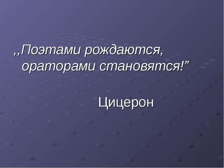 """,,Поэтами рождаются, ораторами становятся!"""" Цицерон"""