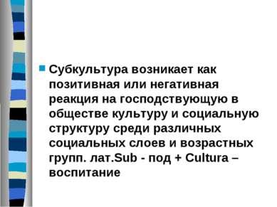 Субкультура возникает как позитивная или негативная реакция на господствующую...
