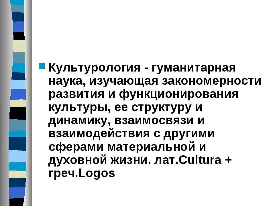 Культурология - гуманитарная наука, изучающая закономерности развития и функц...