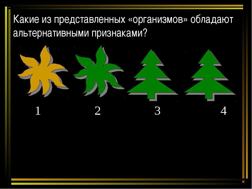 Какие из представленных «организмов» обладают альтернативными признаками? 1 2...