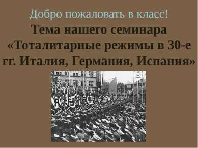 Тема нашего семинара «Тоталитарные режимы в 30-е гг. Италия, Германия, Испани...