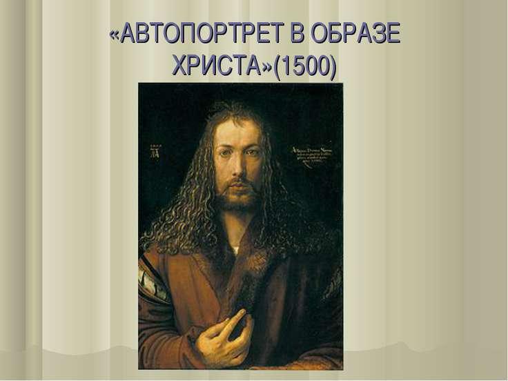 «АВТОПОРТРЕТ В ОБРАЗЕ ХРИСТА»(1500)
