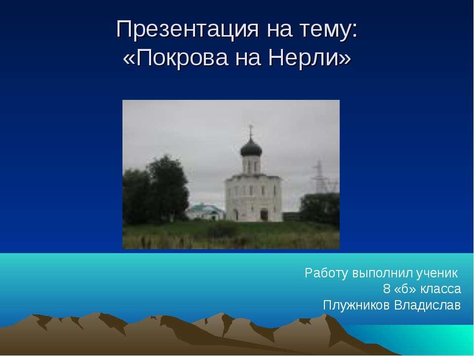 Презентация на тему: «Покрова на Нерли» Работу выполнил ученик 8 «б» класса П...