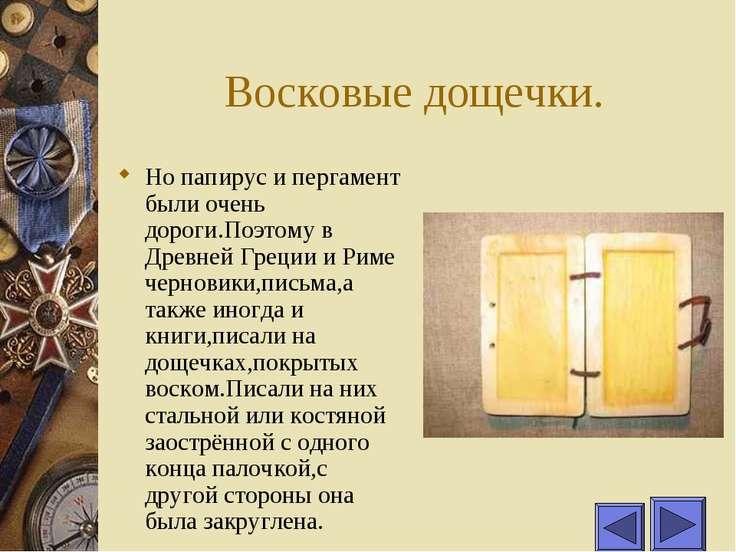 Восковые дощечки. Но папирус и пергамент были очень дороги.Поэтому в Древней ...