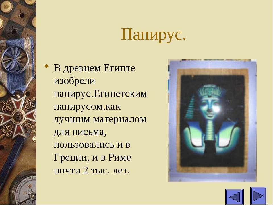 Папирус. В древнем Египте изобрели папирус.Египетским папирусом,как лучшим ма...