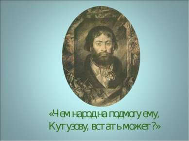 «Чем народ на подмогу ему, Кутузову, встать может?»