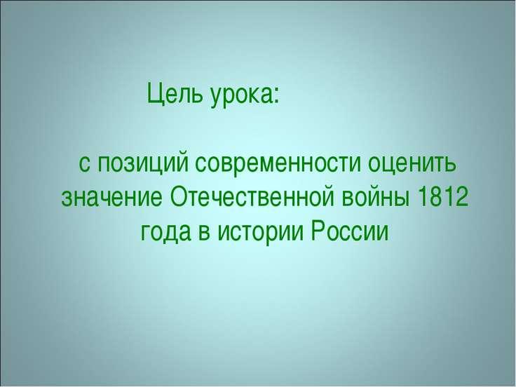Цель урока: с позиций современности оценить значение Отечественной войны 1812...