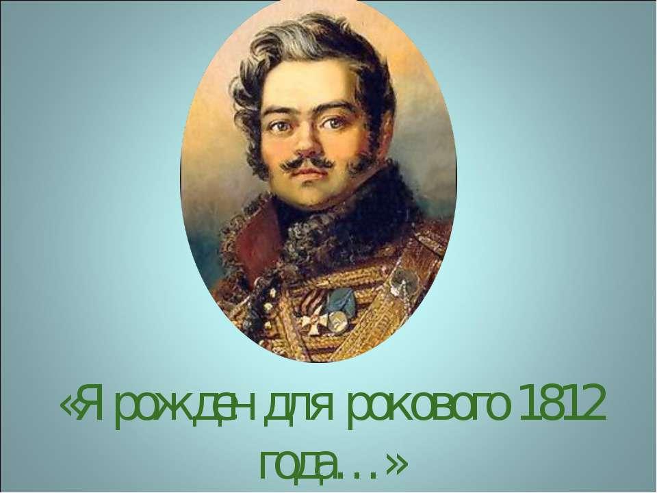 «Я рожден для рокового 1812 года…»