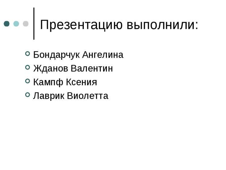 Презентацию выполнили: Бондарчук Ангелина Жданов Валентин Кампф Ксения Лаврик...