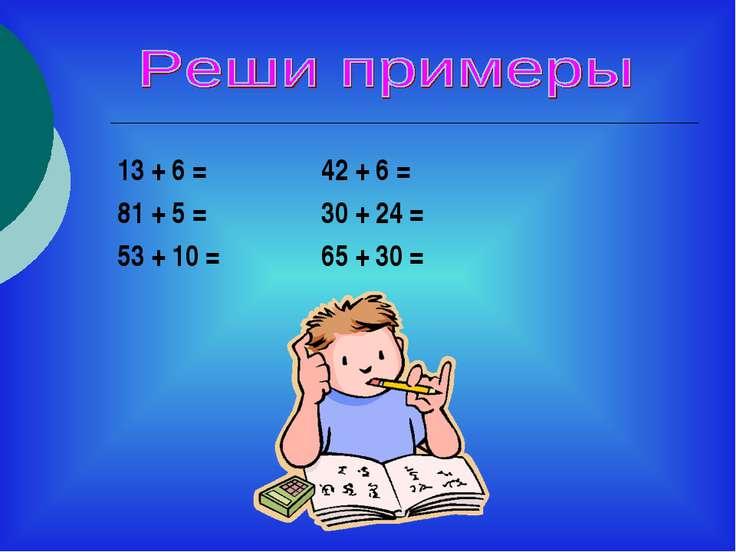 13 + 6 = 42 + 6 = 81 + 5 = 30 + 24 = 53 + 10 = 65 + 30 =