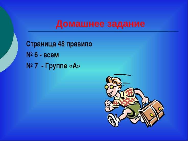 Домашнее задание Страница 48 правило № 6 - всем № 7 - Группе «А»
