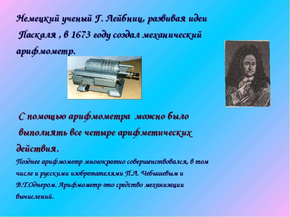 Немецкий ученый Г. Лейбниц, развивая идеи Паскаля , в 1673 году создал механи...