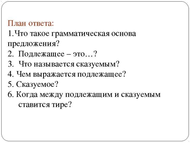 План ответа: Что такое грамматическая основа предложения? 2. Подлежащее – это...