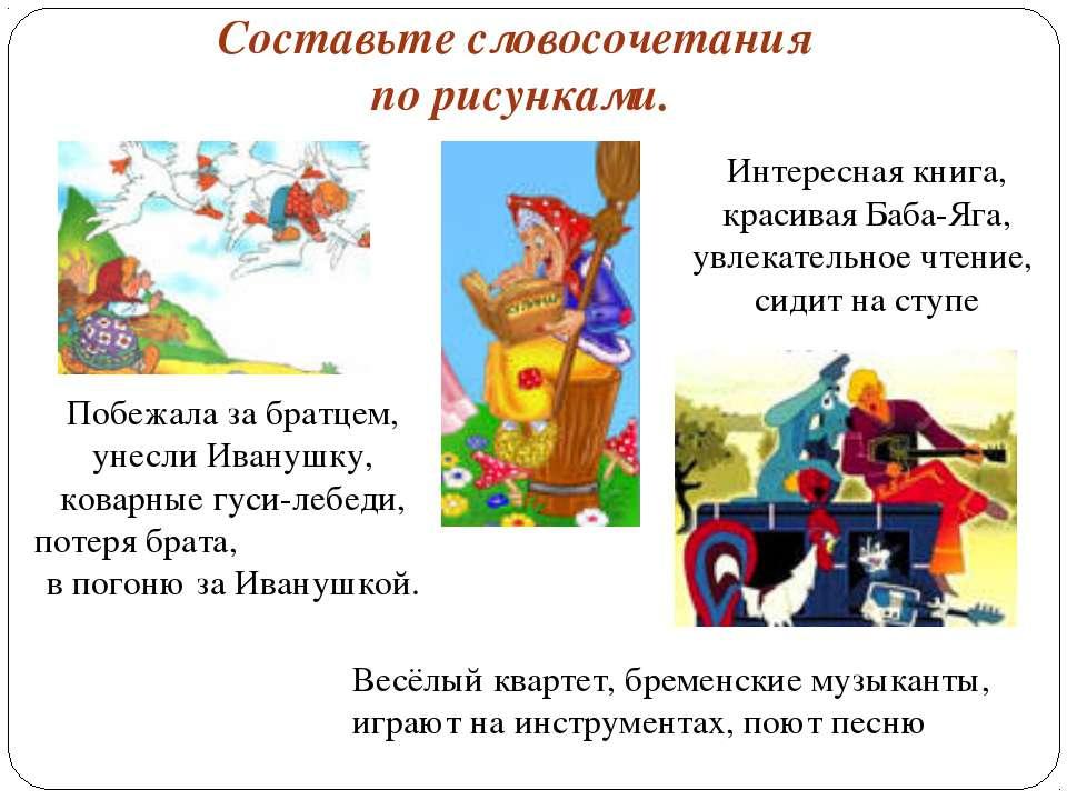 Составьте словосочетания по рисунками. Побежала за братцем, унесли Иванушку, ...