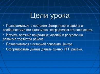 Цели урока Познакомиться с составом Центрального района и особенностями его э...