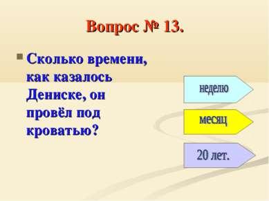 Вопрос № 13. Сколько времени, как казалось Дениске, он провёл под кроватью?