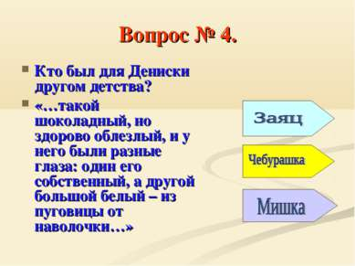 Вопрос № 4. Кто был для Дениски другом детства? «…такой шоколадный, но здоров...