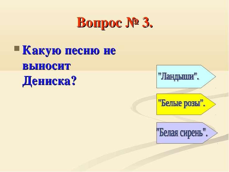 Вопрос № 3. Какую песню не выносит Дениска?