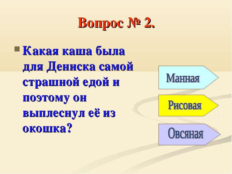 Вопрос № 2. Какая каша была для Дениска самой страшной едой и поэтому он выпл...
