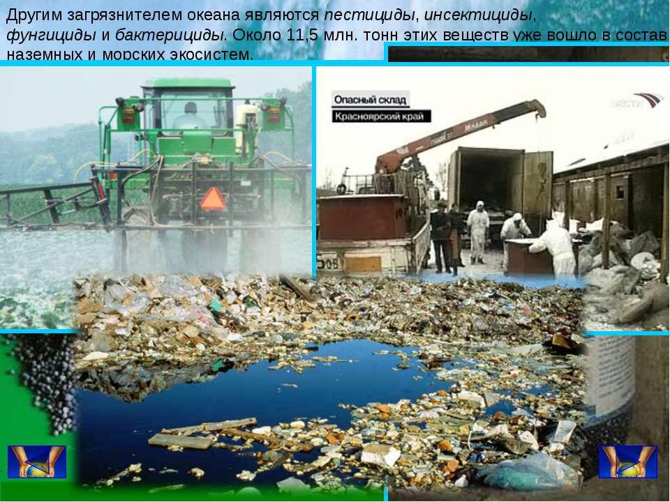 Другим загрязнителем океана являютсяпестициды,инсектициды, фунгицидыибакт...