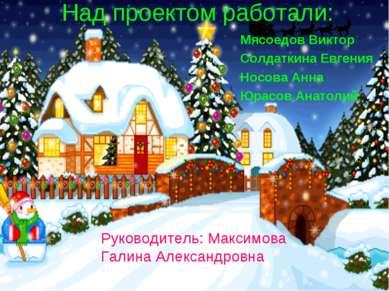 Над проектом работали: Мясоедов Виктор Солдаткина Евгения Носова Анна Юрасов ...