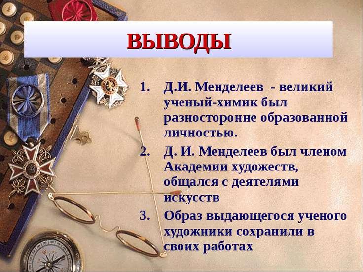 ВЫВОДЫ Д.И. Менделеев - великий ученый-химик был разносторонне образованной л...