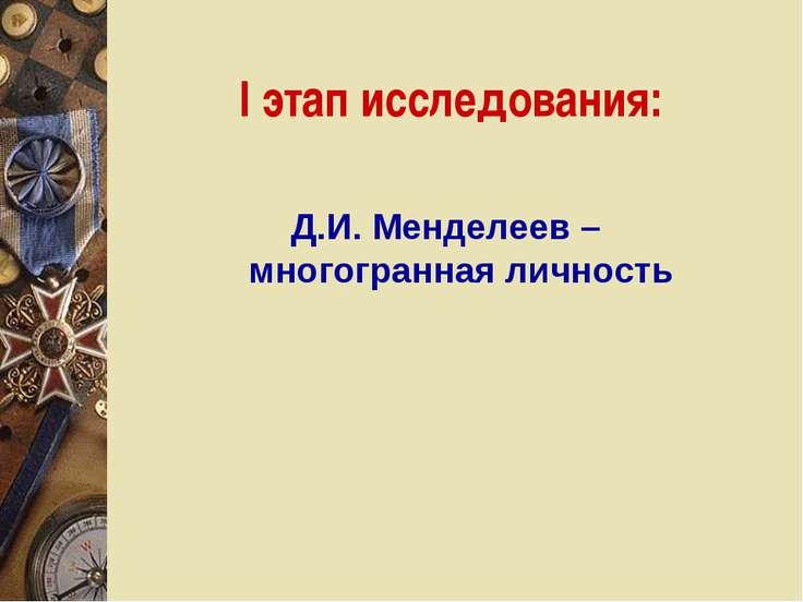 I этап исследования: Д.И. Менделеев – многогранная личность
