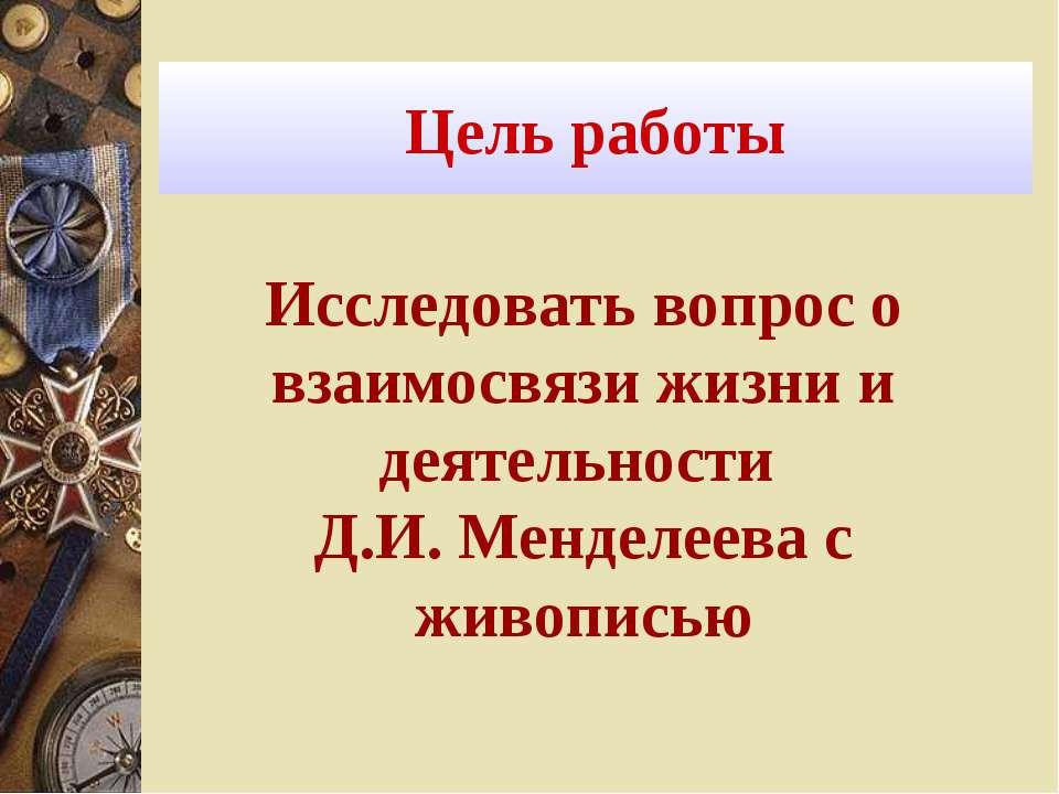 Цель работы Исследовать вопрос о взаимосвязи жизни и деятельности Д.И. Мендел...