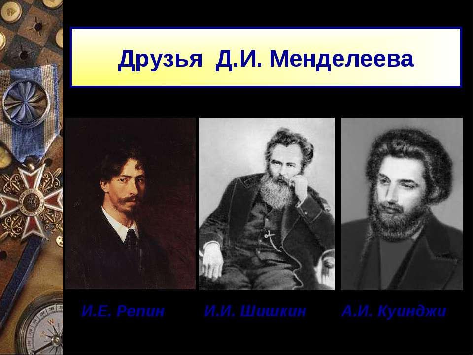Друзья Д.И. Менделеева И.Е. Репин И.И. Шишкин А.И. Куинджи