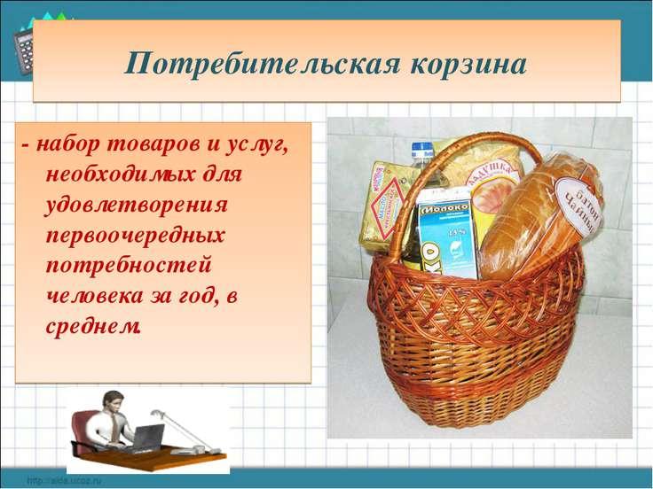 Потребительская корзина - набор товаров и услуг, необходимых для удовлетворен...