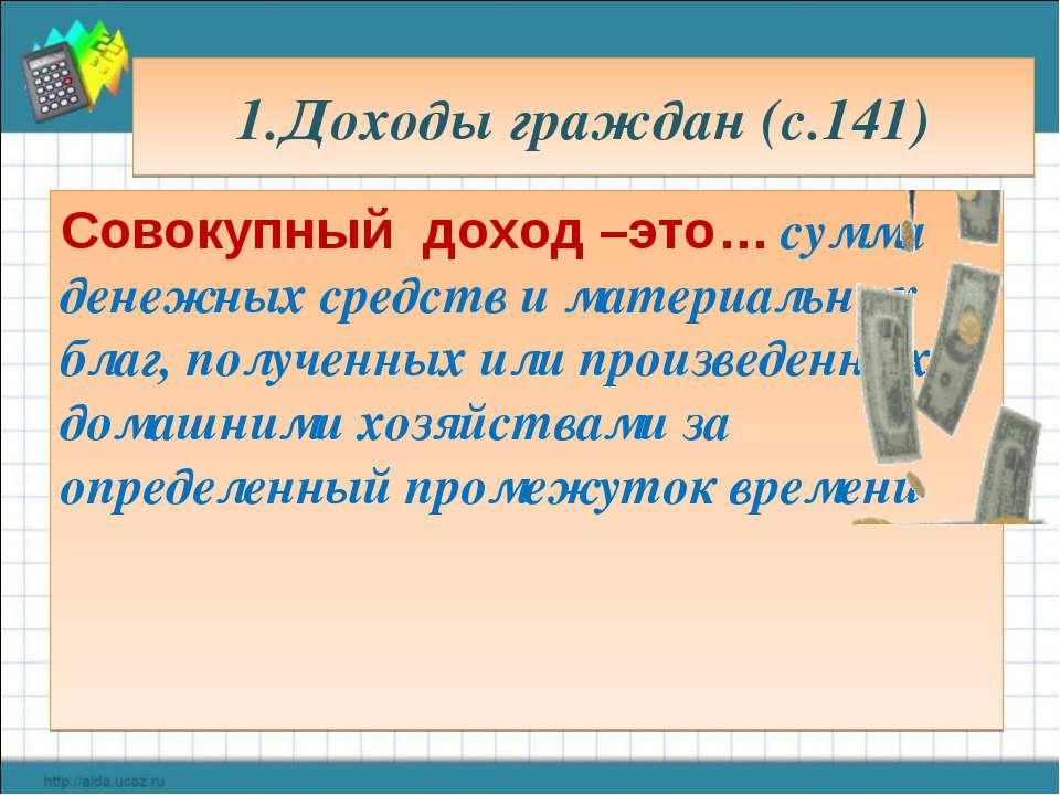 1.Доходы граждан (с.141) Совокупный доход –это… сумма денежных средств и мате...