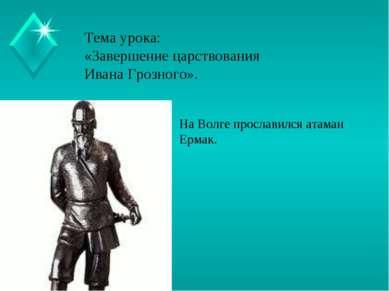 Тема урока: «Завершение царствования Ивана Грозного». На Волге прославился ат...