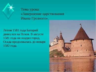 Тема урока: «Завершение царствования Ивана Грозного». Летом 1581 года Баторий...