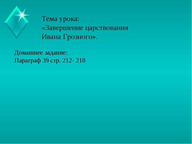 Тема урока: «Завершение царствования Ивана Грозного». Домашнее задание: Параг...