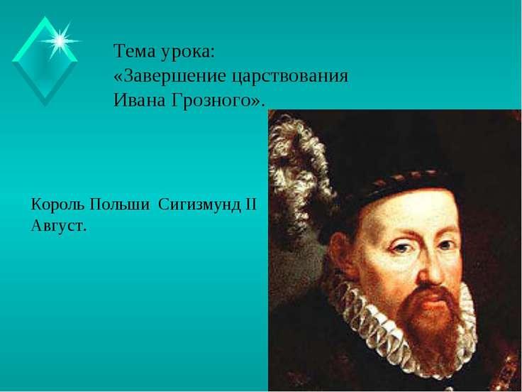 Тема урока: «Завершение царствования Ивана Грозного». Король Польши Сигизмунд...