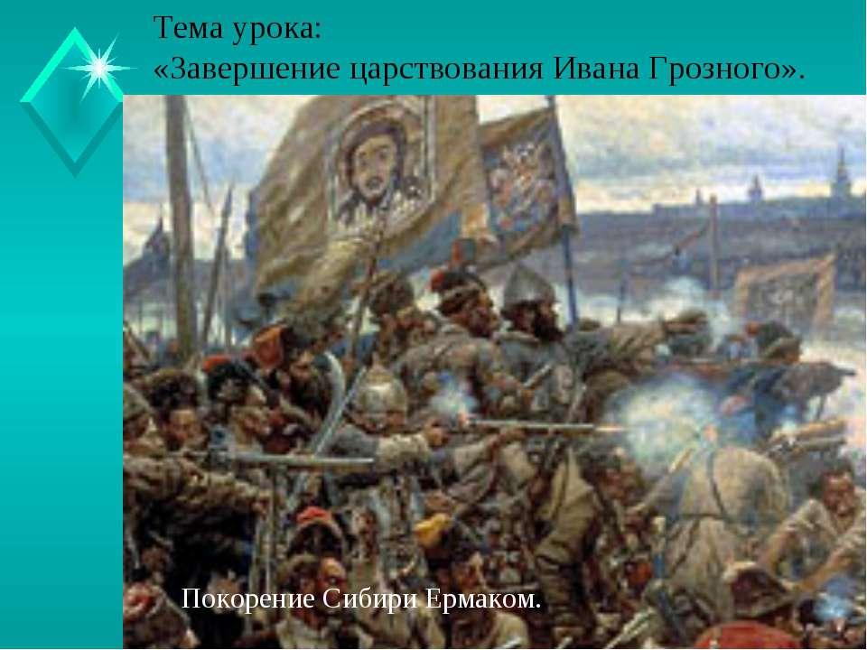 Тема урока: «Завершение царствования Ивана Грозного». Покорение Сибири Ермаком.