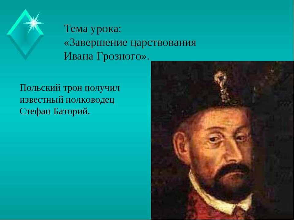 Тема урока: «Завершение царствования Ивана Грозного». Польский трон получил и...