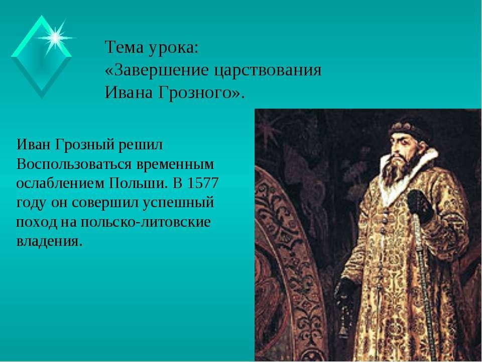 Тема урока: «Завершение царствования Ивана Грозного». Иван Грозный решил Восп...