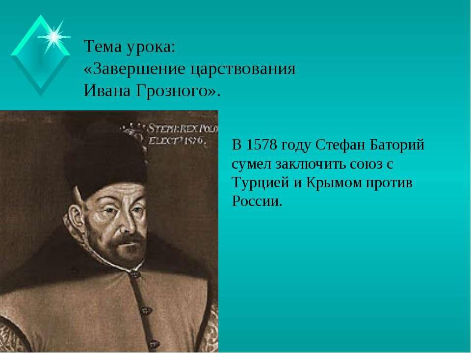 Тема урока: «Завершение царствования Ивана Грозного». В 1578 году Стефан Бато...