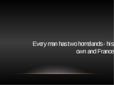 Every man has two homelands - his own and France