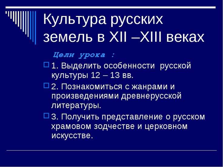 Культура русских земель в XII –XIII веках Цели урока : 1. Выделить особенност...