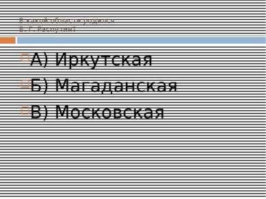 В какой области родился В. Г. Распутин? А) Иркутская Б) Магаданская В) Москов...