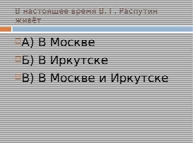 В настоящее время В. Г. Распутин живёт А) В Москве Б) В Иркутске В) В Москве ...