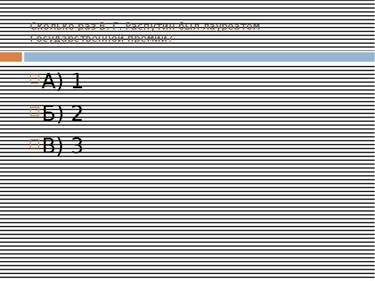 Сколько раз В. Г. Распутин был лауреатом Государственной премии? А) 1 Б) 2 В) 3