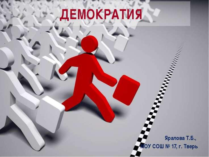 ДЕМОКРАТИЯ Яралова Т.Б., МОУ СОШ № 17, г. Тверь