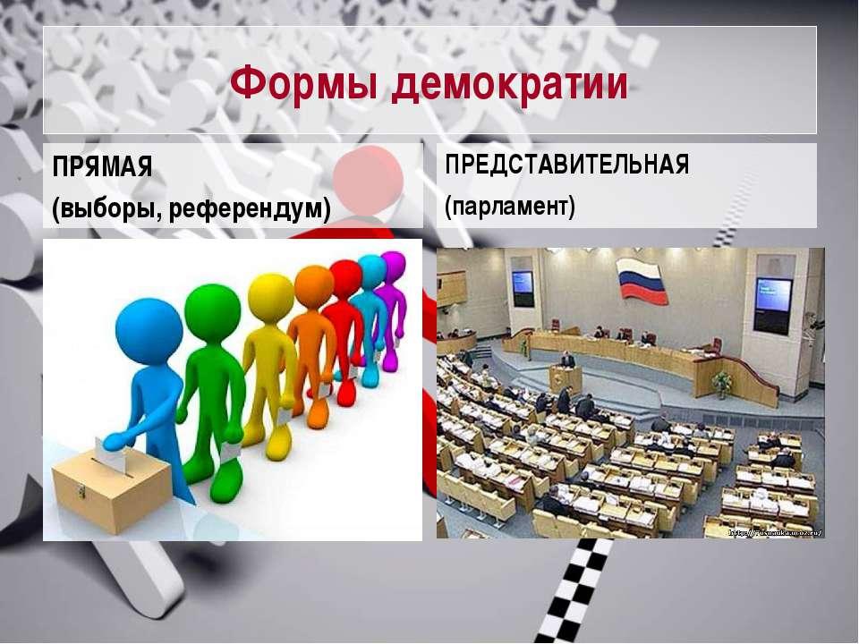 Формы демократии ПРЯМАЯ (выборы, референдум) ПРЕДСТАВИТЕЛЬНАЯ (парламент)