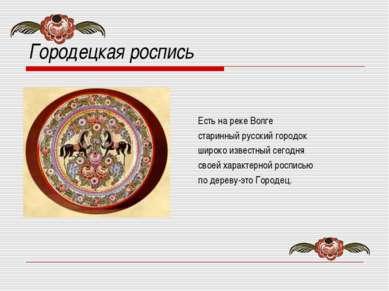 Городецкая роспись Есть на реке Волге старинный русский городок широко извест...