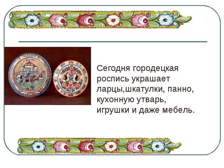 Сегодня городецкая роспись украшает ларцы,шкатулки, панно, кухонную утварь, и...