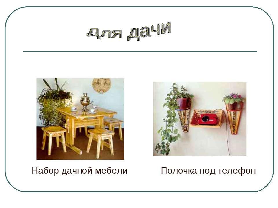 Полочка под телефон Набор дачной мебели